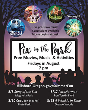 Pix in the Park. Free movies, music & activities on Fridays in August. Live pre-show music at 7 pm. Movies begin at dusk. Light concessions available. Featuring Song of the Sea on August 3 at Magnolia Park, Coco in Spanish with English subtitles on August 10 at Shute Park, ParaNorman, a sixth anniversary screening and Question and Answer session with Laika on August 17 at Ron Tonkin Field, and A Wrinkle in Time, Teen Night, recommended for ages 12 and up, on August 24 at Orenco Woods Nature Park. Presented by City of Hillsboro Parks & Recreation.
